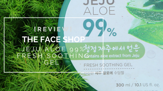 Product Review: The Face Shop Jeju Aloe 99% Fresh Soothing Gel